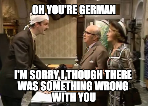 My British reaction every time I meet a German...