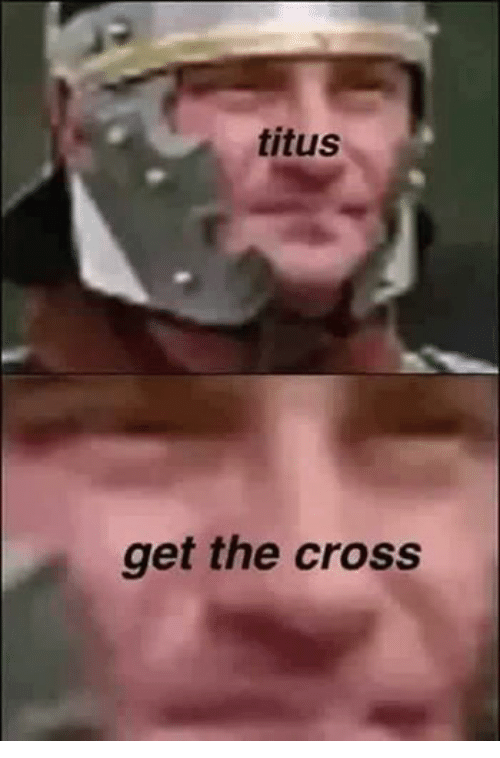 When you tell titus to get the cross