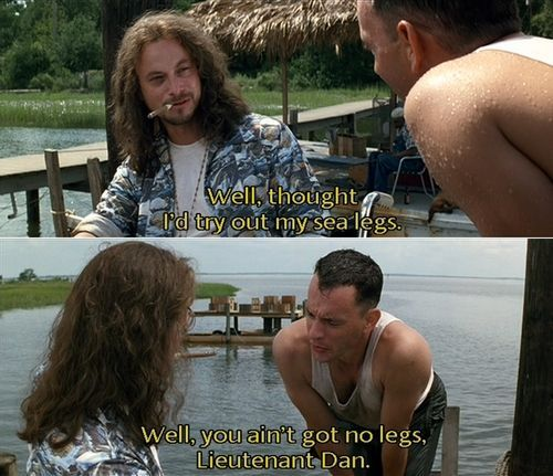 """I still think this is one of the funniest moments in movie history. """"Well you ain't got no legs, Lt Dan"""""""