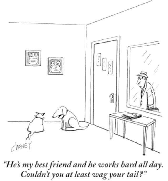 """""""He's my best friend and he works hard all day. Couldn't you at least wag your tail?"""" by Tom Cheney"""