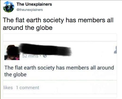 The flat earth society has members all around the globe