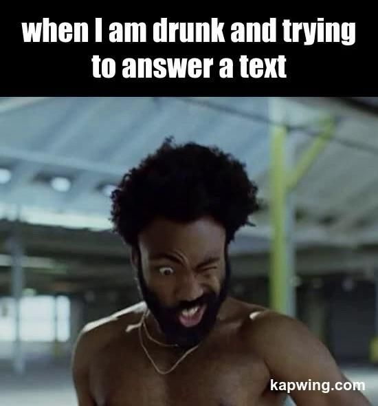 No, you are drunk