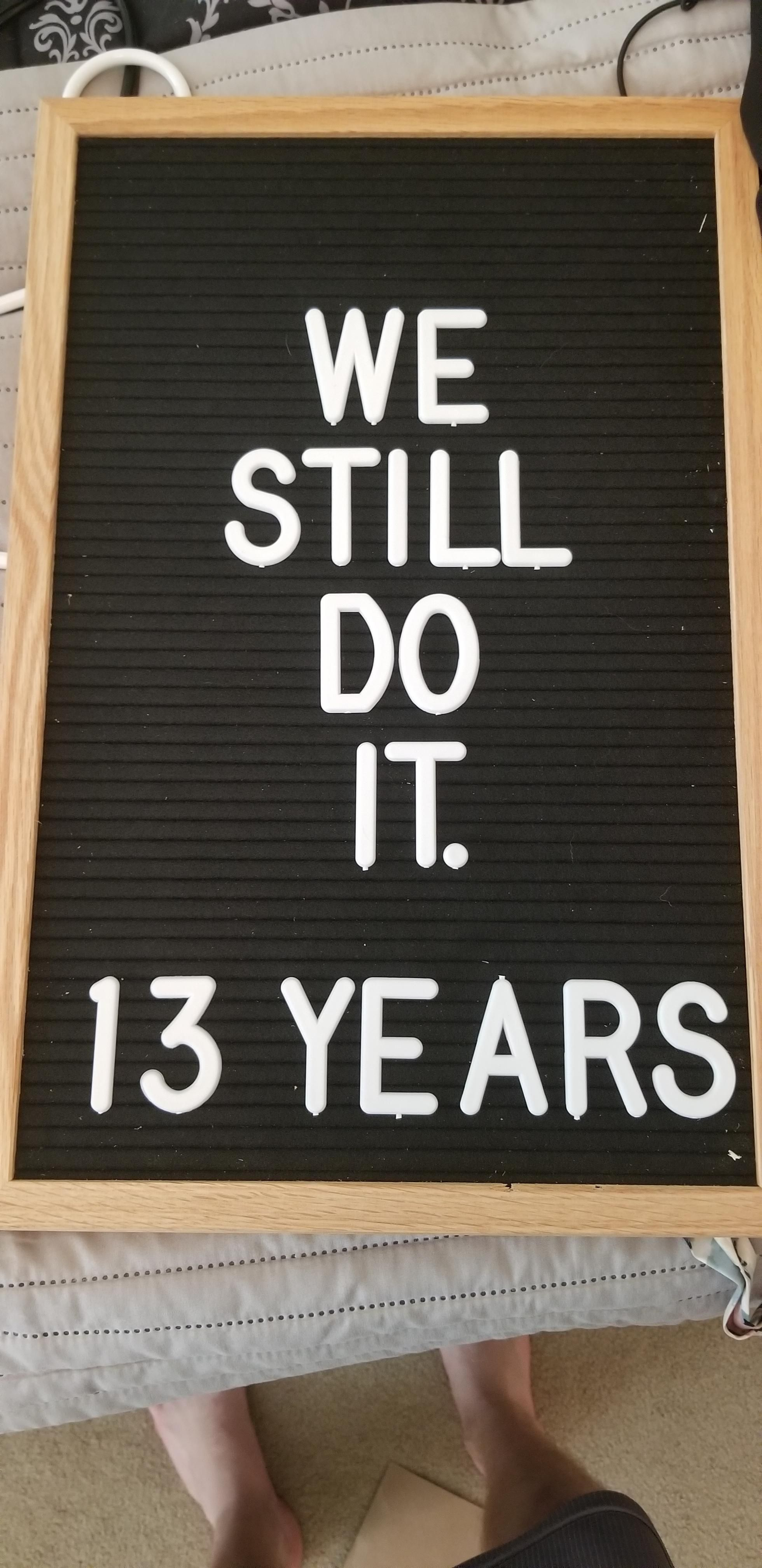 "My wife put ""We Still Do. 13 Years"" on this letterboard. I added a word when she wasn't looking. She is posting this version to Facebook as I type this without realizing the change. Wish me luck."