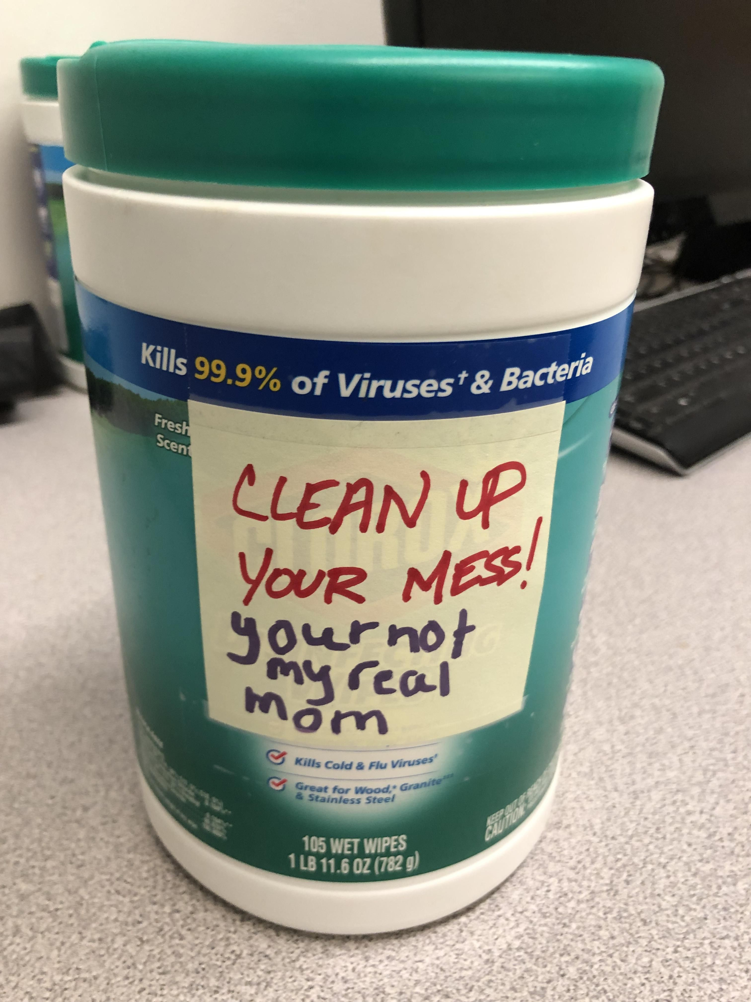 Bought Clorox wipes for the break room because I thought I worked with a bunch of children. Turns out I do...