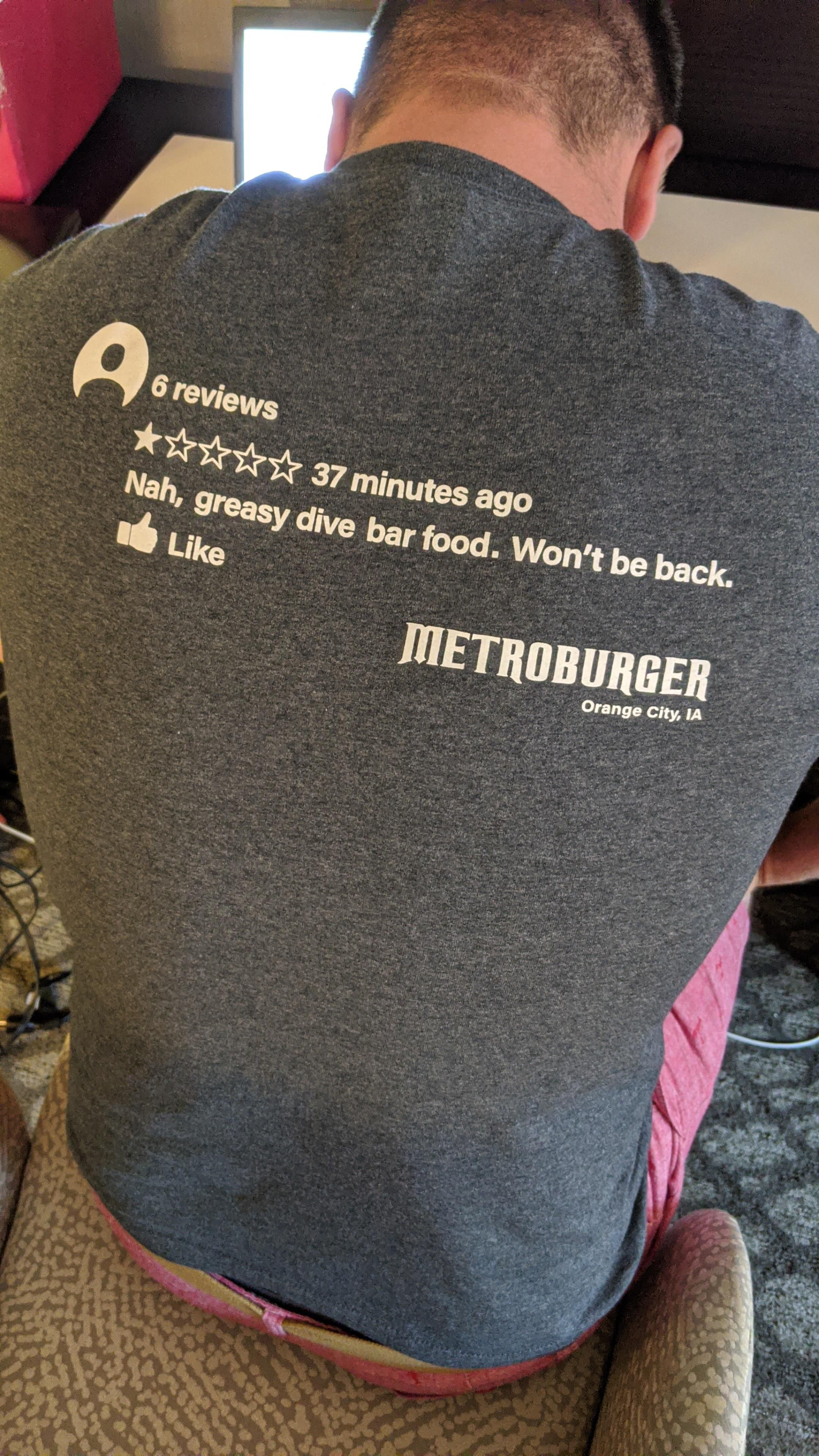 My friends brother owns a burger joint and has one bad review so he decided to make a t-shirt out of it.