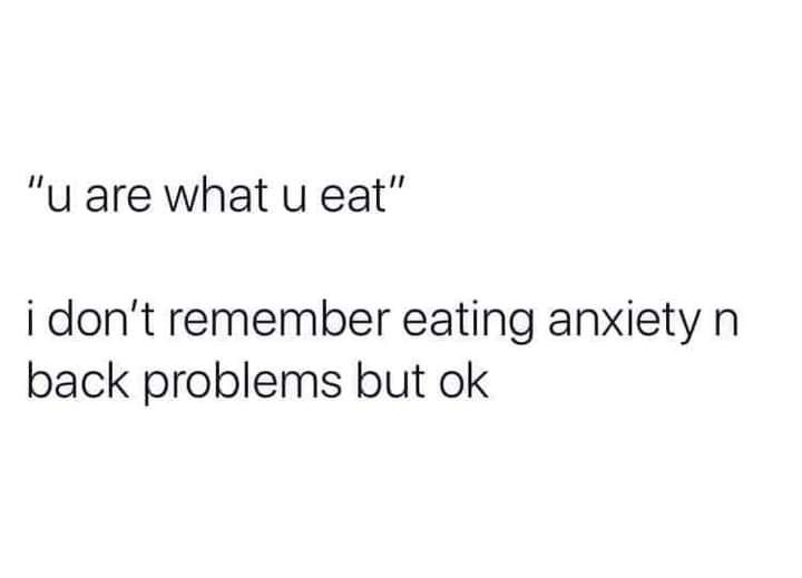 Don't remember eating self-hatred and annoying habits either, but here I am.