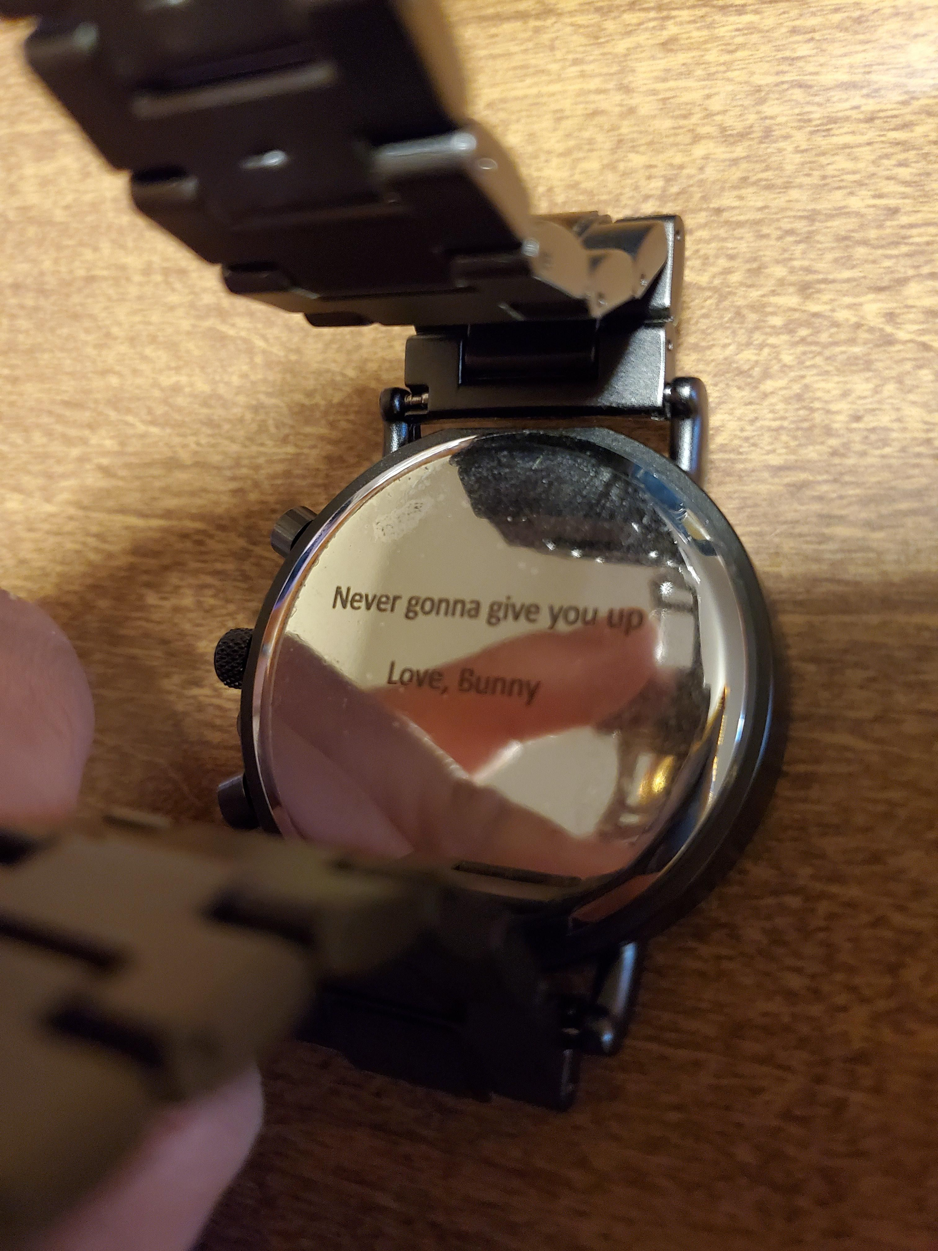 For my anniversary my wife got me a watch I really wanted, it was not until later that I realized that she got it engraved. If a lifetime of rickrolls doesn't say I love you, I don't know what does.