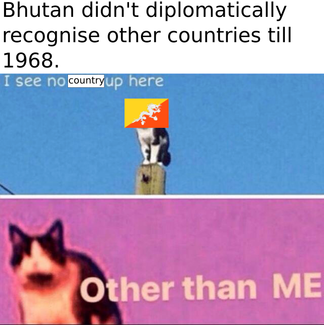 I'm sorry but Bhutan says your country doesn't exist.