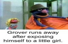 Grover is someone's senile grandfather I swear...